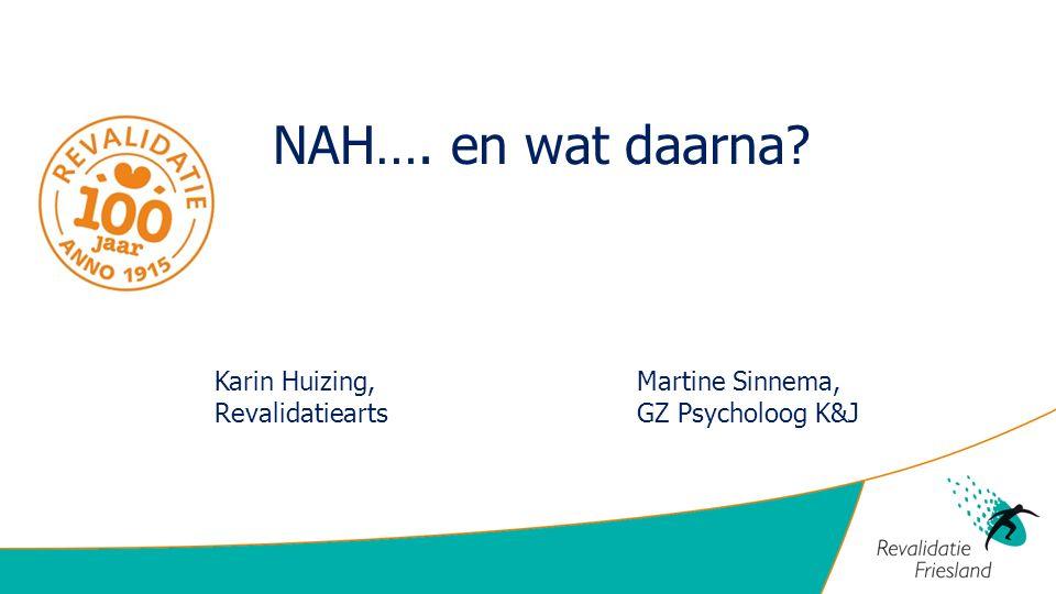 NAH…. en wat daarna? Karin Huizing,Martine Sinnema, RevalidatieartsGZ Psycholoog K&J
