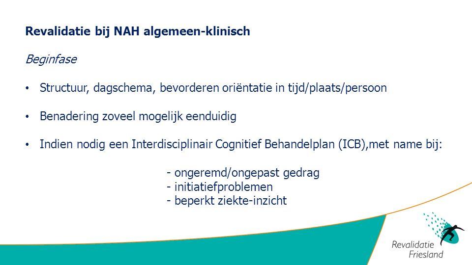 Revalidatie bij NAH algemeen-klinisch Beginfase Structuur, dagschema, bevorderen oriëntatie in tijd/plaats/persoon Benadering zoveel mogelijk eenduidi