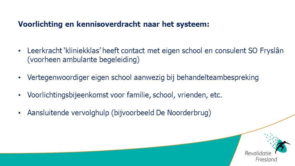 Voorlichting en kennisoverdracht naar het systeem: Leerkracht 'kliniekklas' heeft contact met eigen school en consulent SO Fryslân (voorheen ambulante begeleiding) Vertegenwoordiger eigen school aanwezig bij behandelteambespreking Voorlichtingsbijeenkomst voor familie, school, vrienden, etc.
