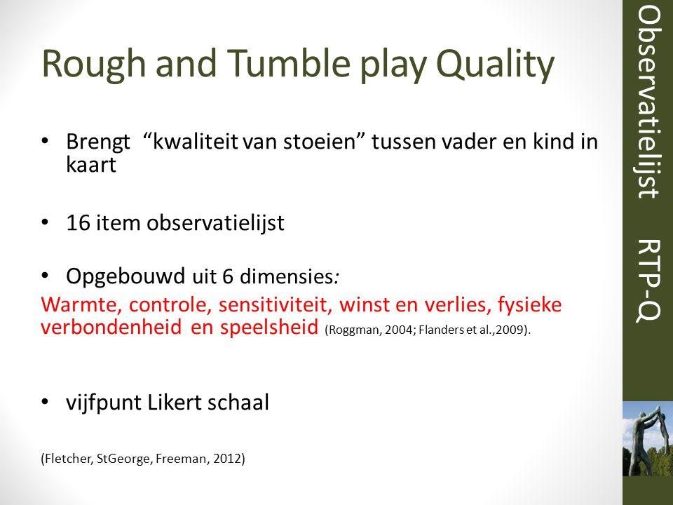 """Rough and Tumble play Quality Brengt """"kwaliteit van stoeien"""" tussen vader en kind in kaart 16 item observatielijst Opgebouwd uit 6 dimensies: Warmte,"""