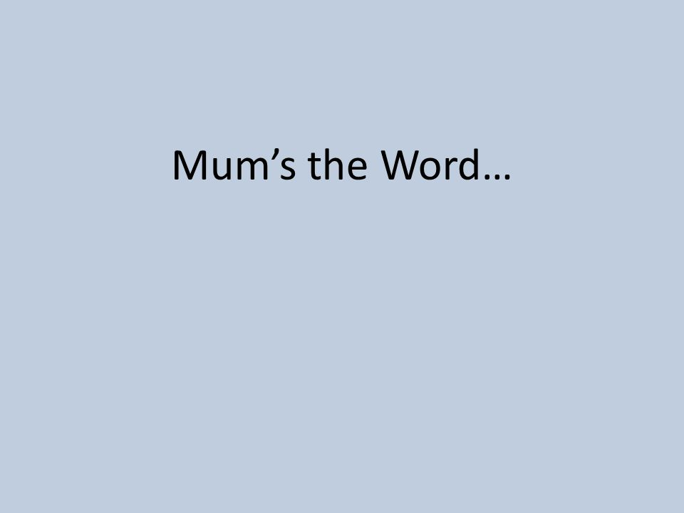Mum's the Word…