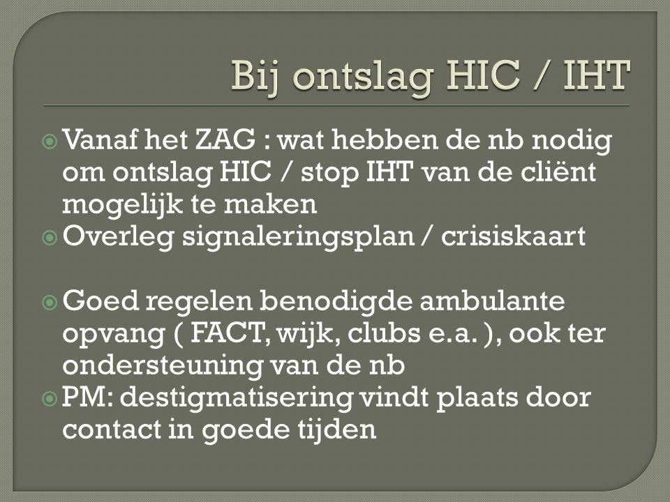  Vanaf het ZAG : wat hebben de nb nodig om ontslag HIC / stop IHT van de cliënt mogelijk te maken  Overleg signaleringsplan / crisiskaart  Goed regelen benodigde ambulante opvang ( FACT, wijk, clubs e.a.