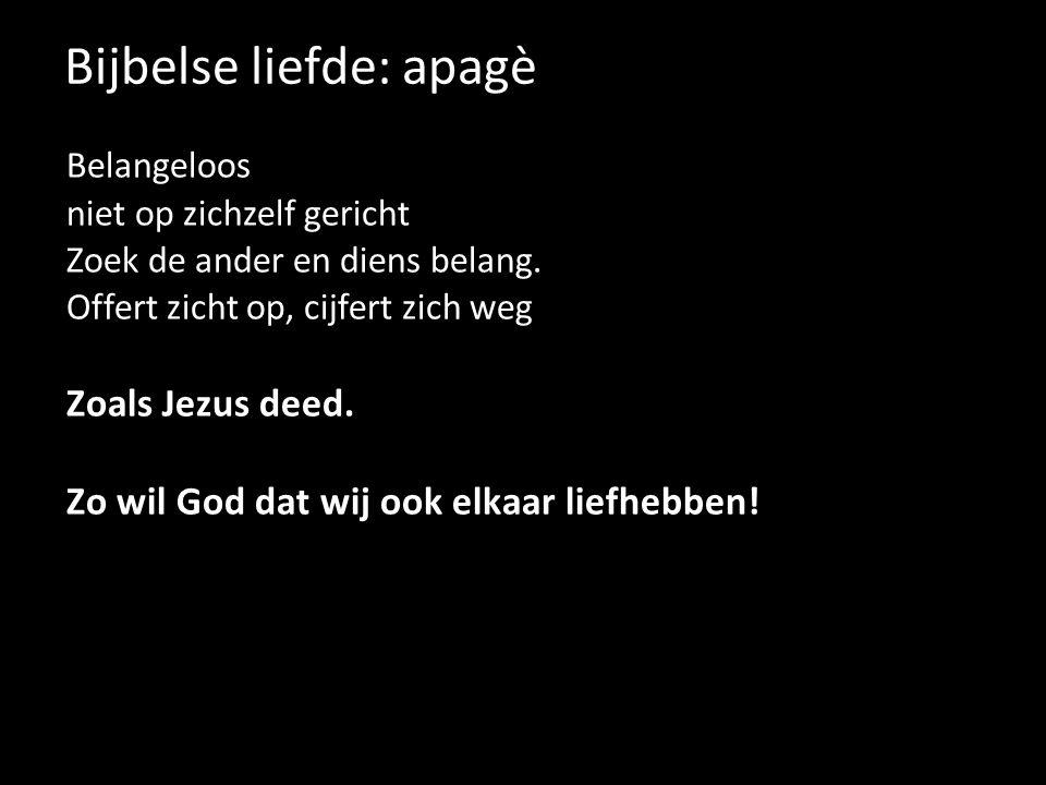 Bijbelse liefde: apagè Belangeloos niet op zichzelf gericht Zoek de ander en diens belang. Offert zicht op, cijfert zich weg Zoals Jezus deed. Zo wil
