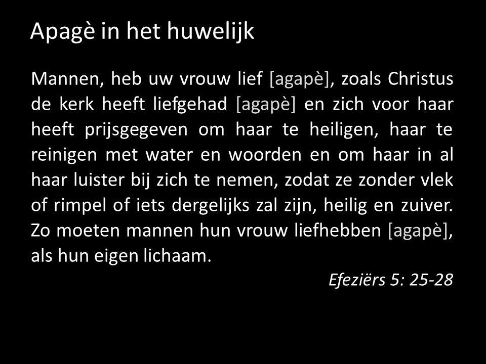 Apagè in het huwelijk Mannen, heb uw vrouw lief [agapè], zoals Christus de kerk heeft liefgehad [agapè] en zich voor haar heeft prijsgegeven om haar t