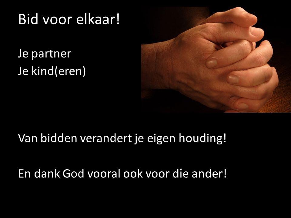 Bid voor elkaar! Je partner Je kind(eren) Van bidden verandert je eigen houding! En dank God vooral ook voor die ander!