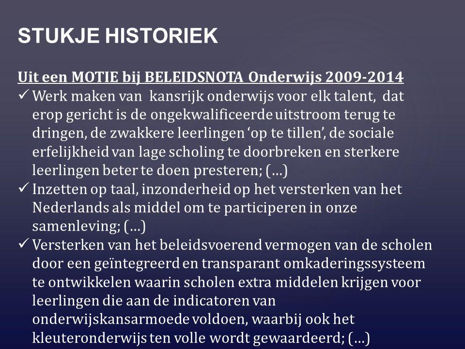 STUKJE HISTORIEK Uit een MOTIE bij BELEIDSNOTA Onderwijs 2009-2014 Werk maken van kansrijk onderwijs voor elk talent, dat erop gericht is de ongekwalificeerde uitstroom terug te dringen, de zwakkere leerlingen 'op te tillen', de sociale erfelijkheid van lage scholing te doorbreken en sterkere leerlingen beter te doen presteren; (…) Inzetten op taal, inzonderheid op het versterken van het Nederlands als middel om te participeren in onze samenleving; (…) Versterken van het beleidsvoerend vermogen van de scholen door een geïntegreerd en transparant omkaderingssysteem te ontwikkelen waarin scholen extra middelen krijgen voor leerlingen die aan de indicatoren van onderwijskansarmoede voldoen, waarbij ook het kleuteronderwijs ten volle wordt gewaardeerd; (…)