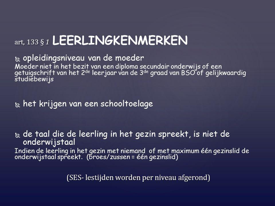 art, 133 § 1 art, 133 § 1 LEERLINGKENMERKEN   opleidingsniveau van de moeder Moeder niet in het bezit van een diploma secundair onderwijs of een getuigschrift van het 2 de leerjaar van de 3 de graad van BSO of gelijkwaardig studiebewijs   het krijgen van een schooltoelage   de taal die de leerling in het gezin spreekt, is niet de onderwijstaal Indien de leerling in het gezin met niemand of met maximum één gezinslid de onderwijstaal spreekt.
