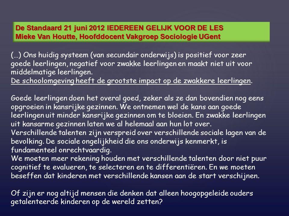 De Standaard 21 juni 2012 IEDEREEN GELIJK VOOR DE LES Mieke Van Houtte, Hoofddocent Vakgroep Sociologie UGent (…) Ons huidig systeem (van secundair onderwijs) is positief voor zeer goede leerlingen, negatief voor zwakke leerlingen en maakt niet uit voor middelmatige leerlingen.