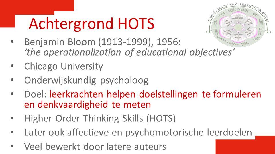 Achtergrond HOTS Benjamin Bloom (1913-1999), 1956: 'the operationalization of educational objectives' Chicago University Onderwijskundig psycholoog Do