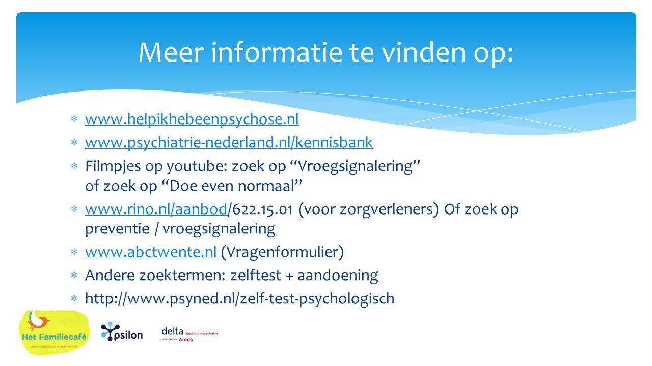  www.helpikhebeenpsychose.nl www.helpikhebeenpsychose.nl  www.psychiatrie-nederland.nl/kennisbank www.psychiatrie-nederland.nl/kennisbank  Filmpjes op youtube: zoek op Vroegsignalering of zoek op Doe even normaal  www.rino.nl/aanbod/622.15.01 (voor zorgverleners) Of zoek op preventie / vroegsignalering www.rino.nl/aanbod  www.abctwente.nl (Vragenformulier) www.abctwente.nl  Andere zoektermen: zelftest + aandoening  http://www.psyned.nl/zelf-test-psychologisch Meer informatie te vinden op: