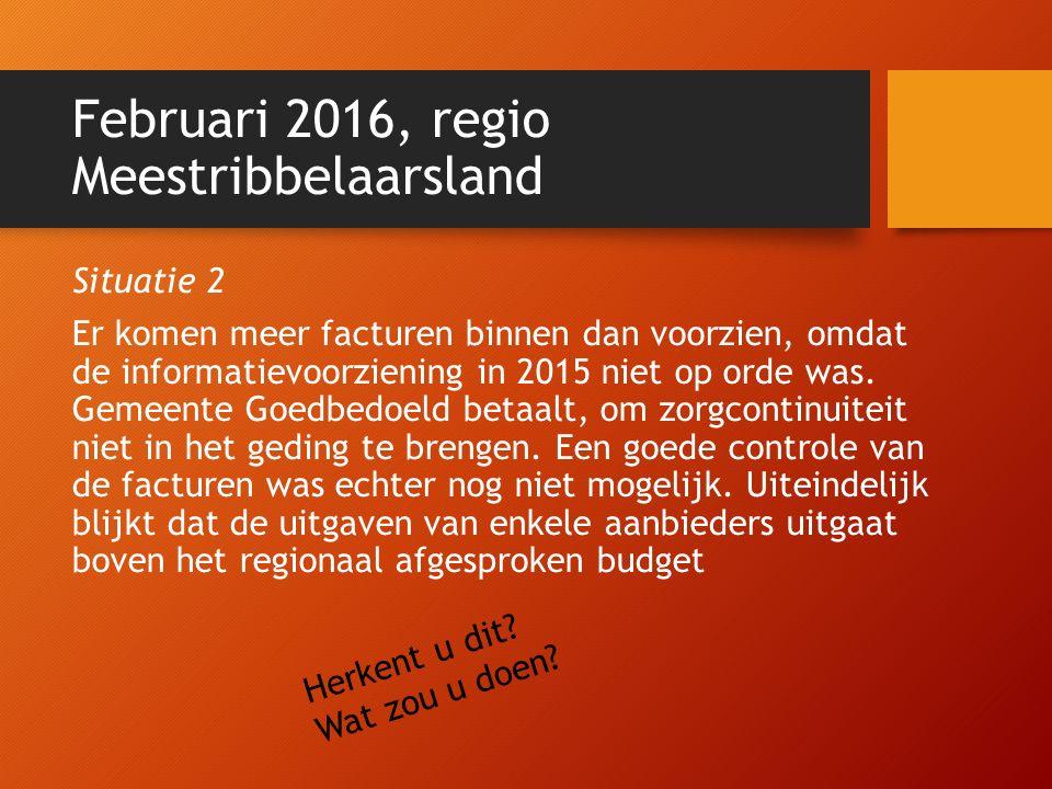 Februari 2016, regio Meestribbelaarsland Situatie 2 Er komen meer facturen binnen dan voorzien, omdat de informatievoorziening in 2015 niet op orde wa