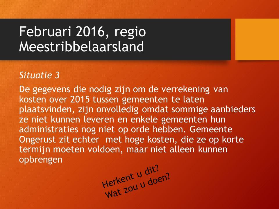 Februari 2016, regio Meestribbelaarsland Situatie 3 De gegevens die nodig zijn om de verrekening van kosten over 2015 tussen gemeenten te laten plaats