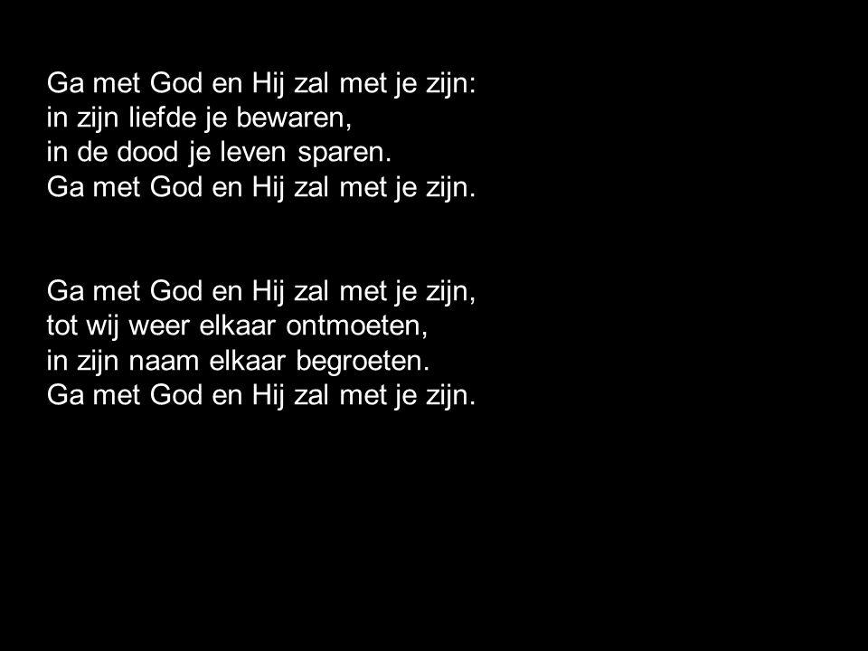 Lied 416 - Ga met God Ga met God en Hij zal met je zijn, jou nabij op al je wegen met zijn raad en troost en zegen Ga met God en Hij zal met je zijn.