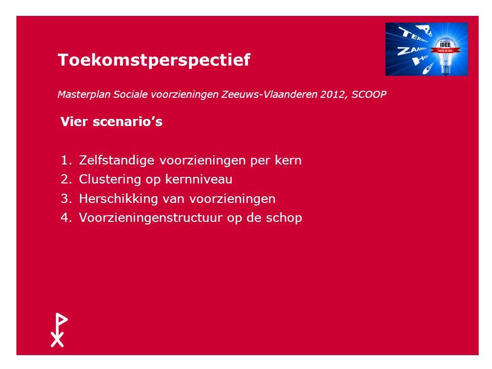 Toekomstperspectief Masterplan Sociale voorzieningen Zeeuws- Vlaanderen 2012 (SCOOP) Welk voorzieningenaanbod kunnen en willen we onze inwoners in Zee