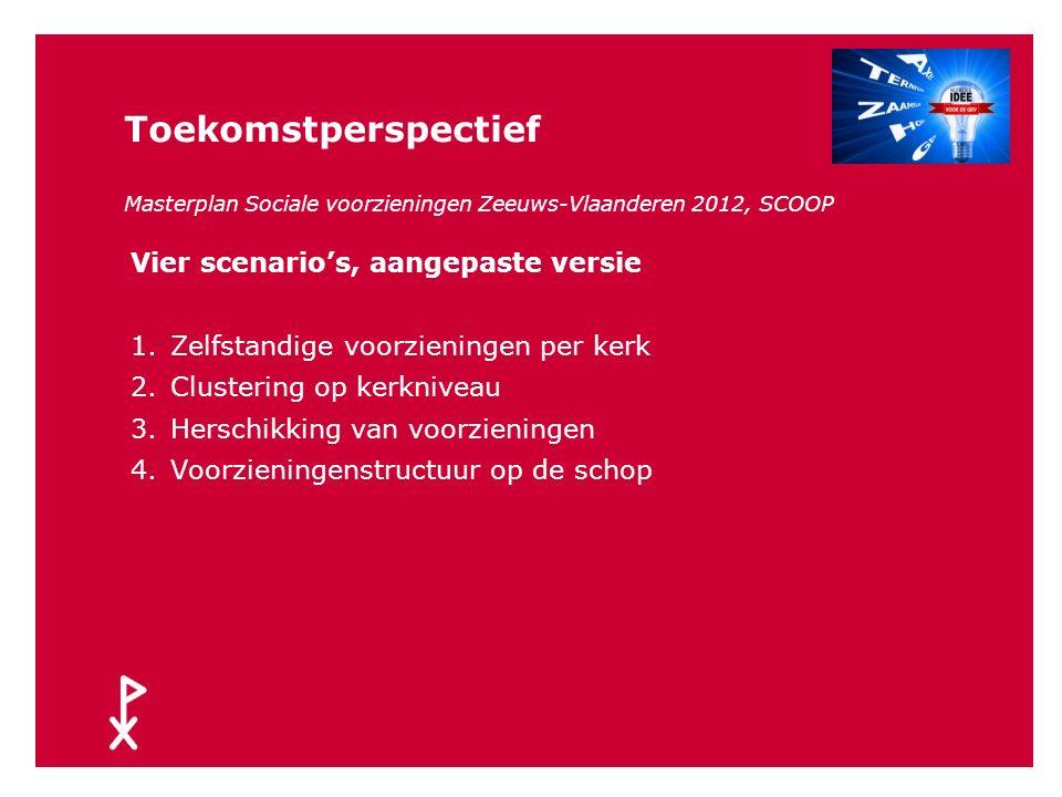 Toekomstperspectief Masterplan Sociale voorzieningen Zeeuws-Vlaanderen 2012, SCOOP Vier scenario's 1.Zelfstandige voorzieningen per kern 2.Clustering