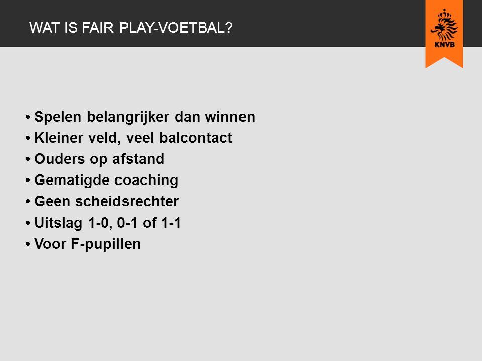 Spelen belangrijker dan winnen Kleiner veld, veel balcontact Ouders op afstand Gematigde coaching Geen scheidsrechter Uitslag 1-0, 0-1 of 1-1 Voor F-pupillen WAT IS FAIR PLAY-VOETBAL?