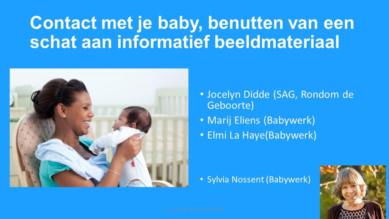 Contact met je baby, benutten van een schat aan informatief beeldmateriaal Jocelyn Didde (SAG, Rondom de Geboorte) Marij Eliens (Babywerk) Elmi La Hay