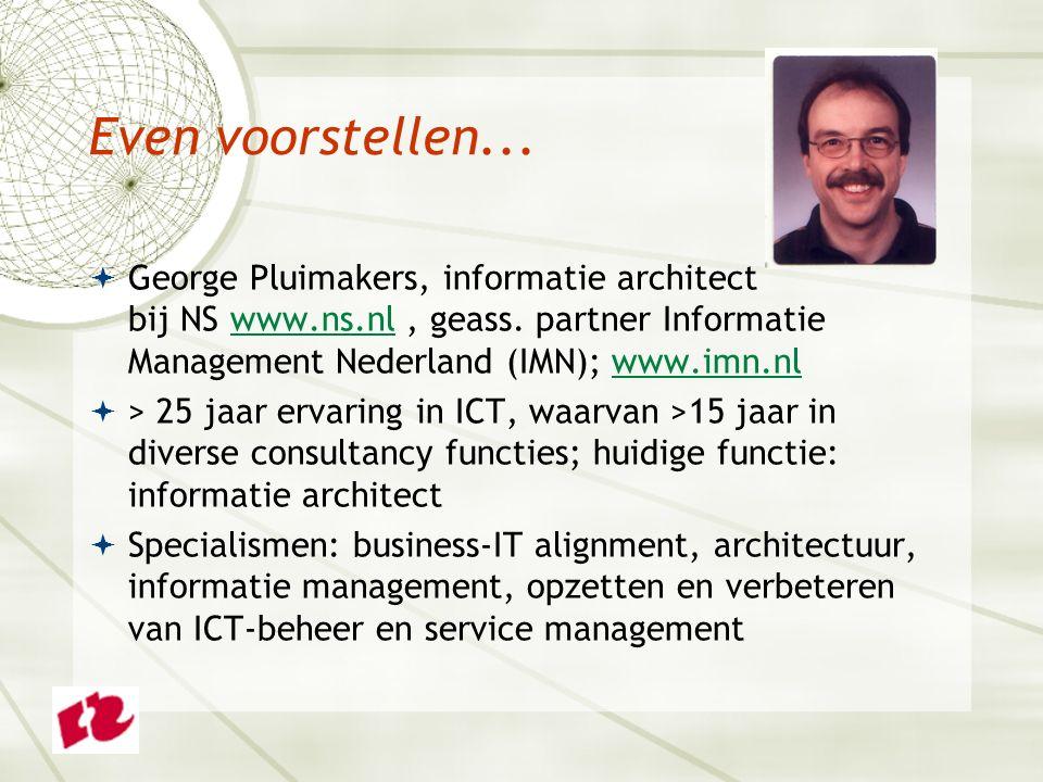 Even voorstellen...  George Pluimakers, informatie architect bij NS www.ns.nl, geass. partner Informatie Management Nederland (IMN); www.imn.nlwww.ns