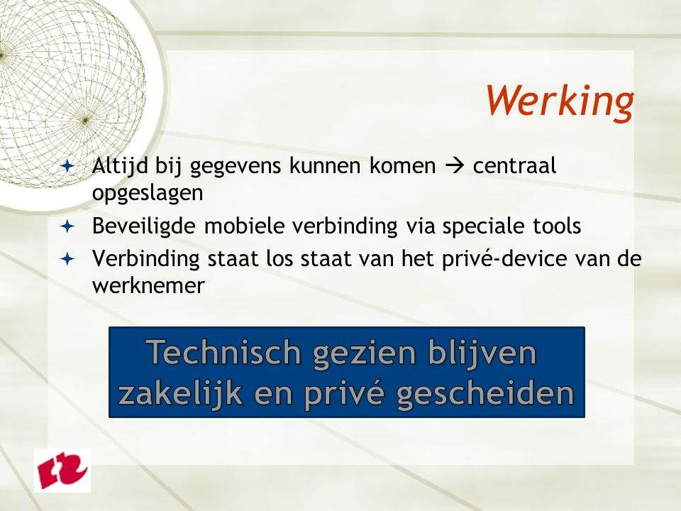  Altijd bij gegevens kunnen komen  centraal opgeslagen  Beveiligde mobiele verbinding via speciale tools  Verbinding staat los staat van het privé-device van de werknemer Werking