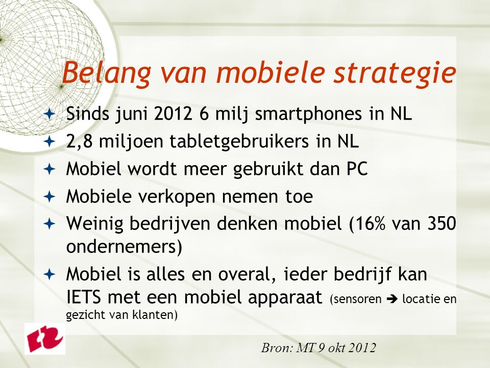  Sinds juni 2012 6 milj smartphones in NL  2,8 miljoen tabletgebruikers in NL  Mobiel wordt meer gebruikt dan PC  Mobiele verkopen nemen toe  Weinig bedrijven denken mobiel (16% van 350 ondernemers)  Mobiel is alles en overal, ieder bedrijf kan IETS met een mobiel apparaat (sensoren  locatie en gezicht van klanten) Belang van mobiele strategie Bron: MT 9 okt 2012