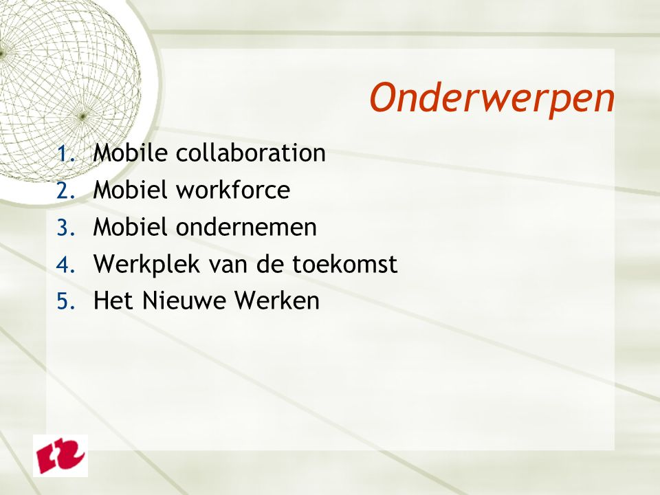 1. Mobile collaboration 2. Mobiel workforce 3. Mobiel ondernemen 4. Werkplek van de toekomst 5. Het Nieuwe Werken Onderwerpen