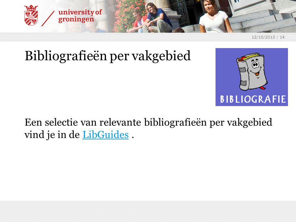 Bibliografieën per vakgebied Een selectie van relevante bibliografieën per vakgebied vind je in de LibGuides.LibGuides 12/10/2015 | 14