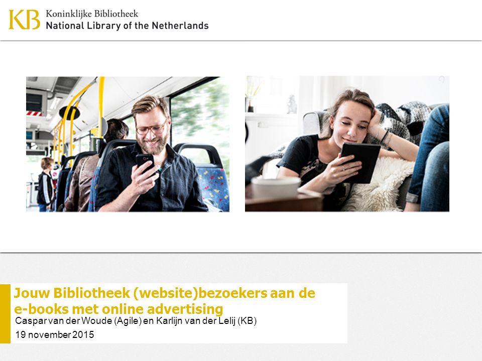 Jouw Bibliotheek (website)bezoekers aan de e-books met online advertising Caspar van der Woude (Agile) en Karlijn van der Lelij (KB) 19 november 2015