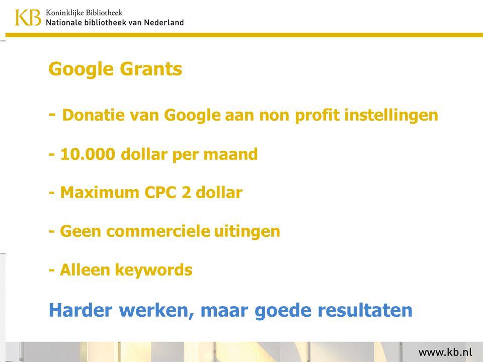 Google Grants - Donatie van Google aan non profit instellingen - 10.000 dollar per maand - Maximum CPC 2 dollar - Geen commerciele uitingen - Alleen keywords Harder werken, maar goede resultaten