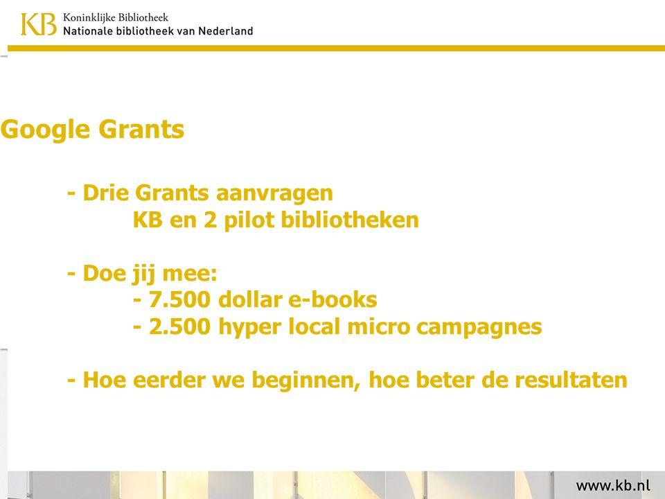 Google Grants - Drie Grants aanvragen KB en 2 pilot bibliotheken - Doe jij mee: - 7.500 dollar e-books - 2.500 hyper local micro campagnes - Hoe eerder we beginnen, hoe beter de resultaten