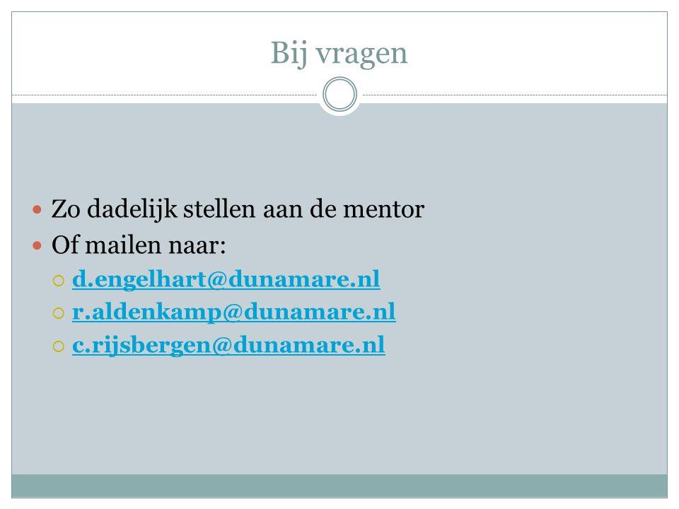 Bij vragen Zo dadelijk stellen aan de mentor Of mailen naar:  d.engelhart@dunamare.nl d.engelhart@dunamare.nl  r.aldenkamp@dunamare.nl r.aldenkamp@d