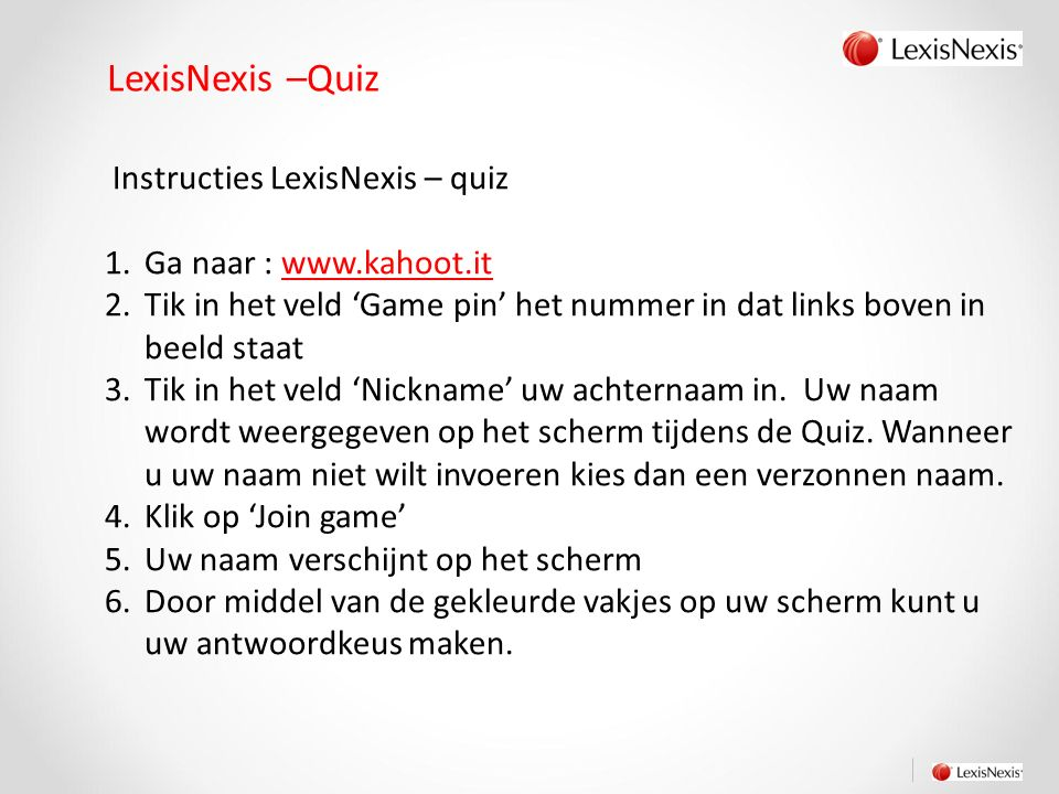 LexisNexis –Quiz Instructies LexisNexis – quiz 1.Ga naar : www.kahoot.it 2.Tik in het veld 'Game pin' het nummer in dat links boven in beeld staat 3.Tik in het veld 'Nickname' uw achternaam in.