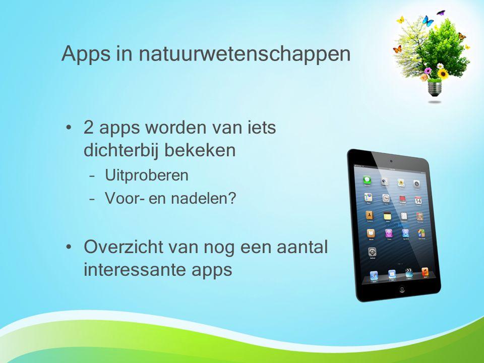 2 apps worden van iets dichterbij bekeken –Uitproberen –Voor- en nadelen? Overzicht van nog een aantal interessante apps Apps in natuurwetenschappen