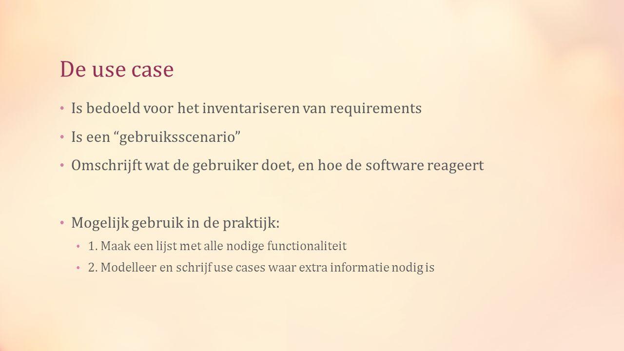 De use case Is bedoeld voor het inventariseren van requirements Is een gebruiksscenario Omschrijft wat de gebruiker doet, en hoe de software reageert Mogelijk gebruik in de praktijk: 1.