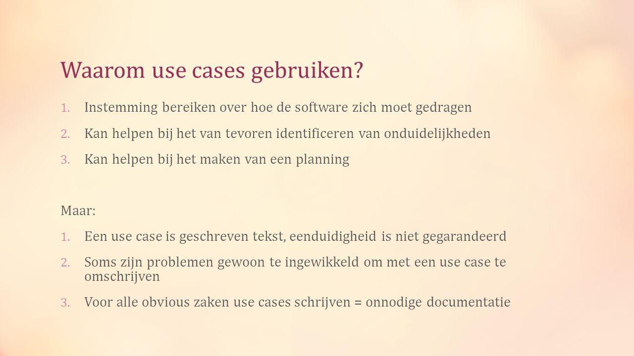 Waarom use cases gebruiken. 1. Instemming bereiken over hoe de software zich moet gedragen 2.