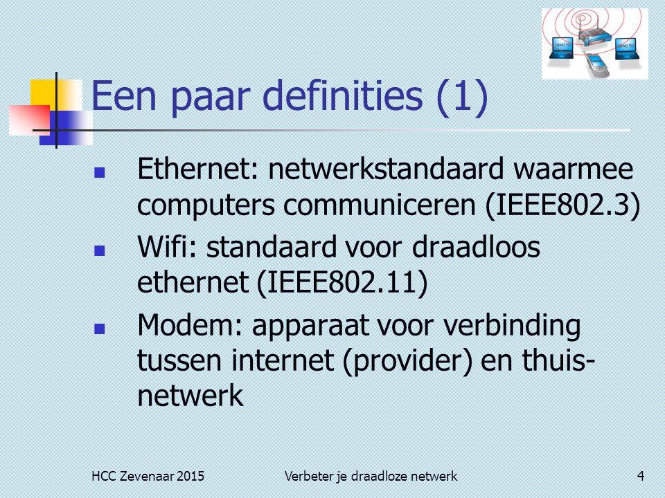 HCC Zevenaar 2015Verbeter je draadloze netwerk4 Een paar definities (1) Ethernet: netwerkstandaard waarmee computers communiceren (IEEE802.3) Wifi: standaard voor draadloos ethernet (IEEE802.11) Modem: apparaat voor verbinding tussen internet (provider) en thuis- netwerk