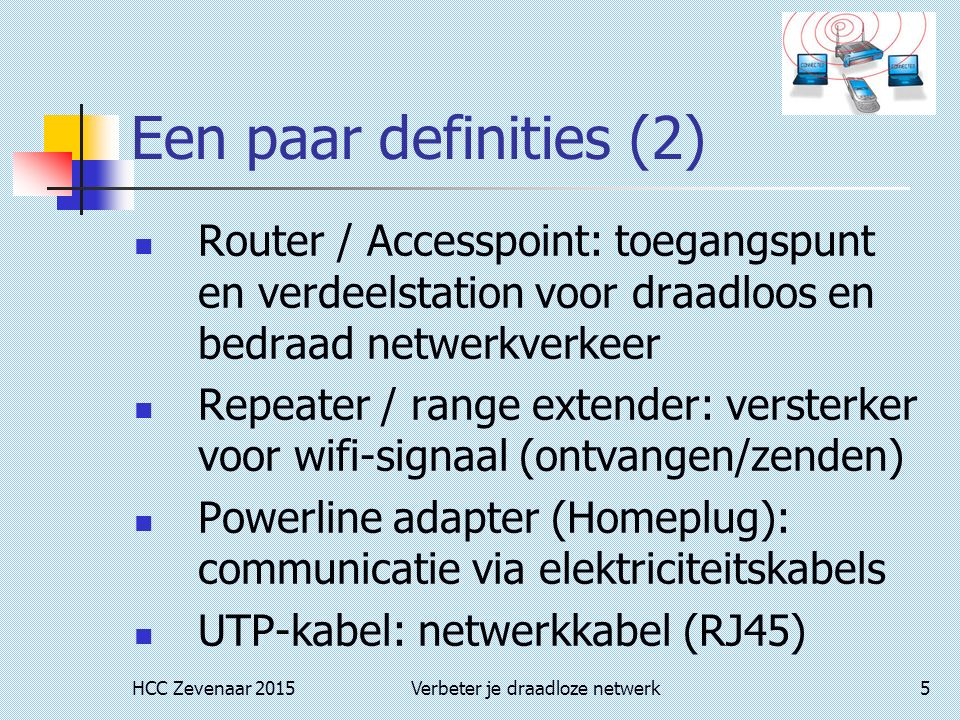 HCC Zevenaar 2015Verbeter je draadloze netwerk5 Een paar definities (2) Router / Accesspoint: toegangspunt en verdeelstation voor draadloos en bedraad netwerkverkeer Repeater / range extender: versterker voor wifi-signaal (ontvangen/zenden) Powerline adapter (Homeplug): communicatie via elektriciteitskabels UTP-kabel: netwerkkabel (RJ45)