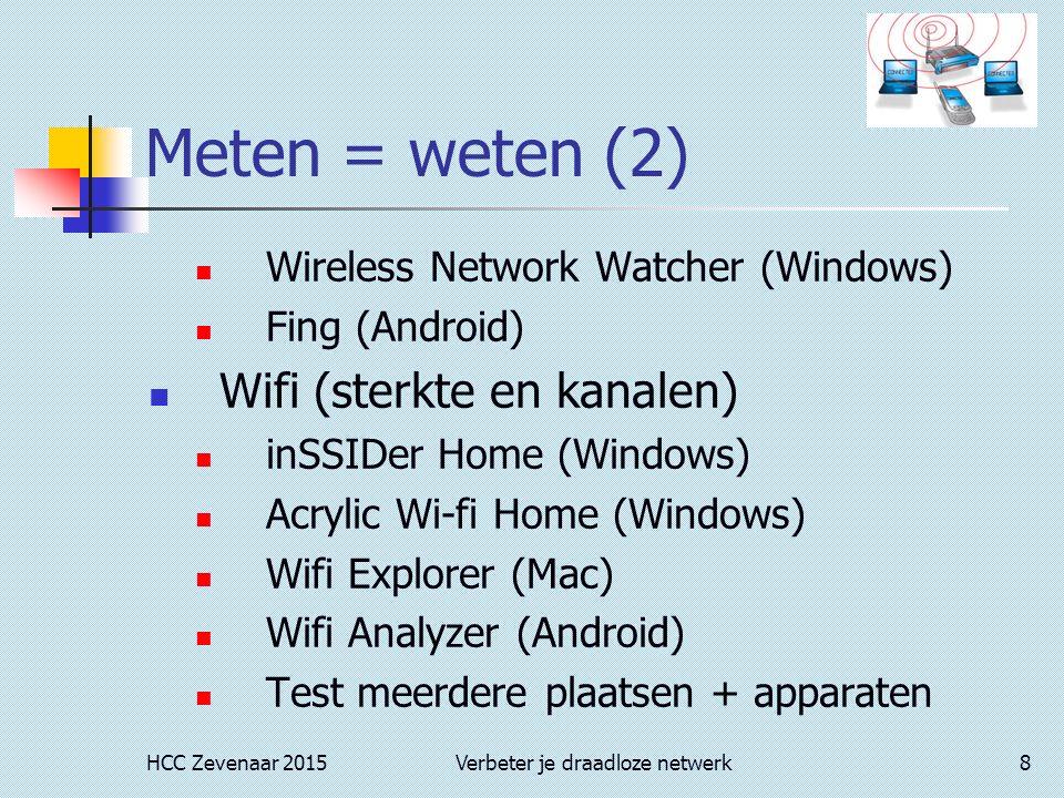 HCC Zevenaar 2015Verbeter je draadloze netwerk8 Meten = weten (2) Wireless Network Watcher (Windows) Fing (Android) Wifi (sterkte en kanalen) inSSIDer Home (Windows) Acrylic Wi-fi Home (Windows) Wifi Explorer (Mac) Wifi Analyzer (Android) Test meerdere plaatsen + apparaten