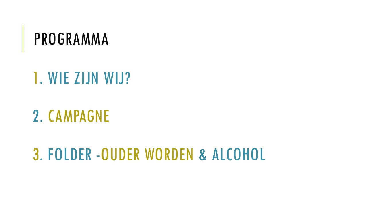 PROGRAMMA 1. WIE ZIJN WIJ? 2. CAMPAGNE 3. FOLDER -OUDER WORDEN & ALCOHOL