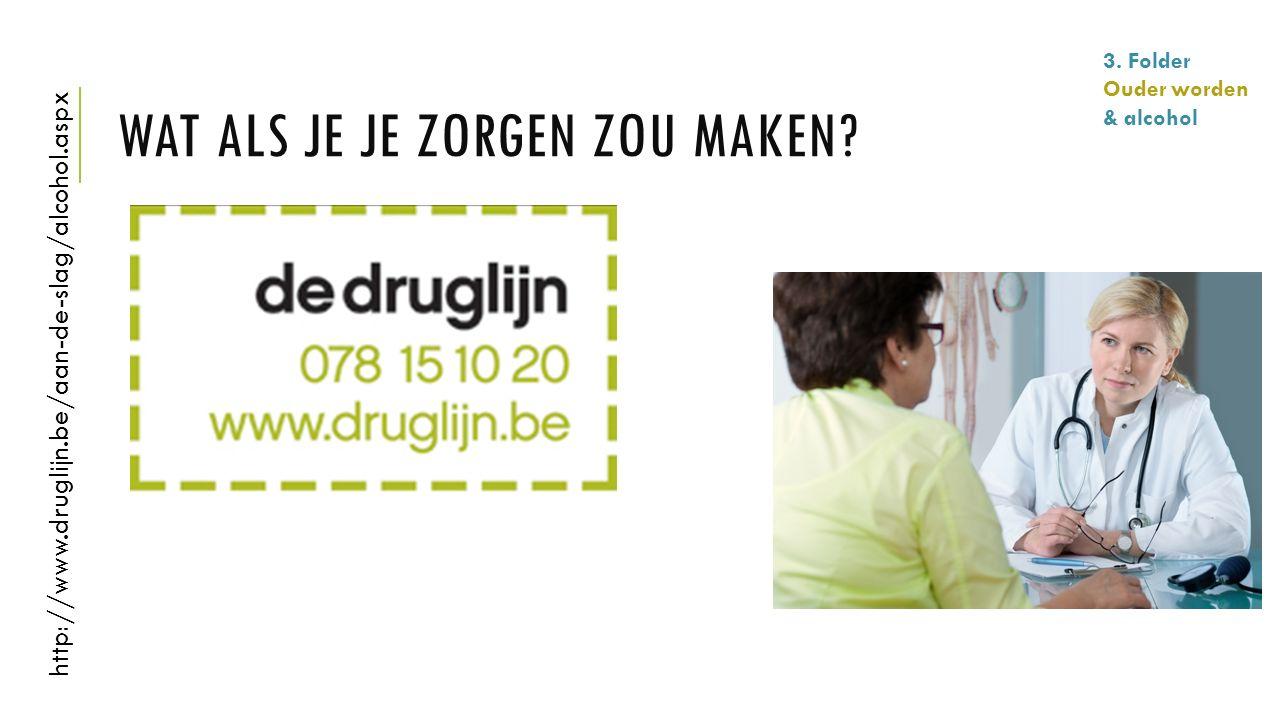 WAT ALS JE JE ZORGEN ZOU MAKEN? http://www.druglijn.be/aan-de-slag/alcohol.aspx 3. Folder Ouder worden & alcohol