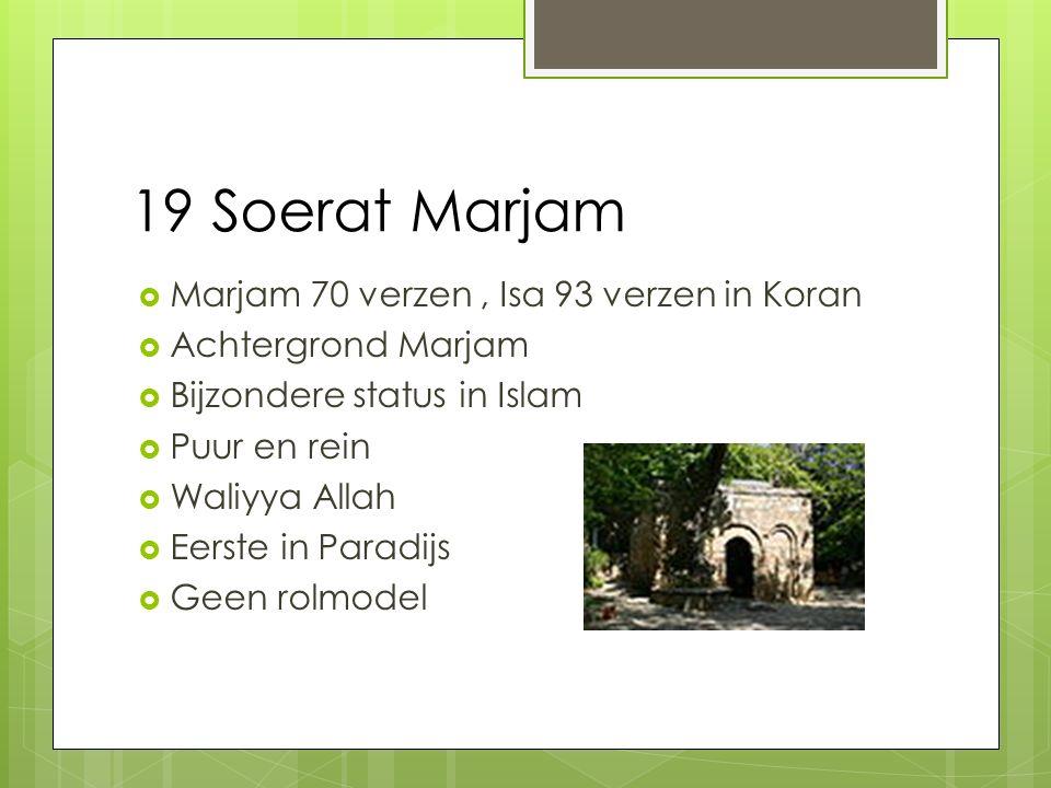 19 Soerat Marjam  Marjam 70 verzen, Isa 93 verzen in Koran  Achtergrond Marjam  Bijzondere status in Islam  Puur en rein  Waliyya Allah  Eerste in Paradijs  Geen rolmodel