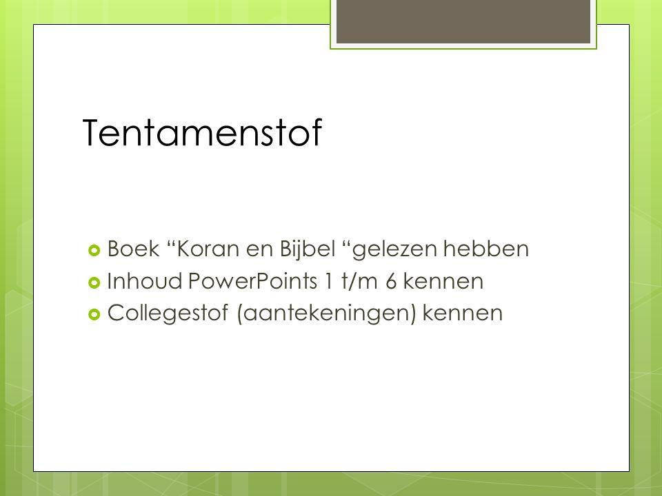 Tentamenstof  Boek Koran en Bijbel gelezen hebben  Inhoud PowerPoints 1 t/m 6 kennen  Collegestof (aantekeningen) kennen