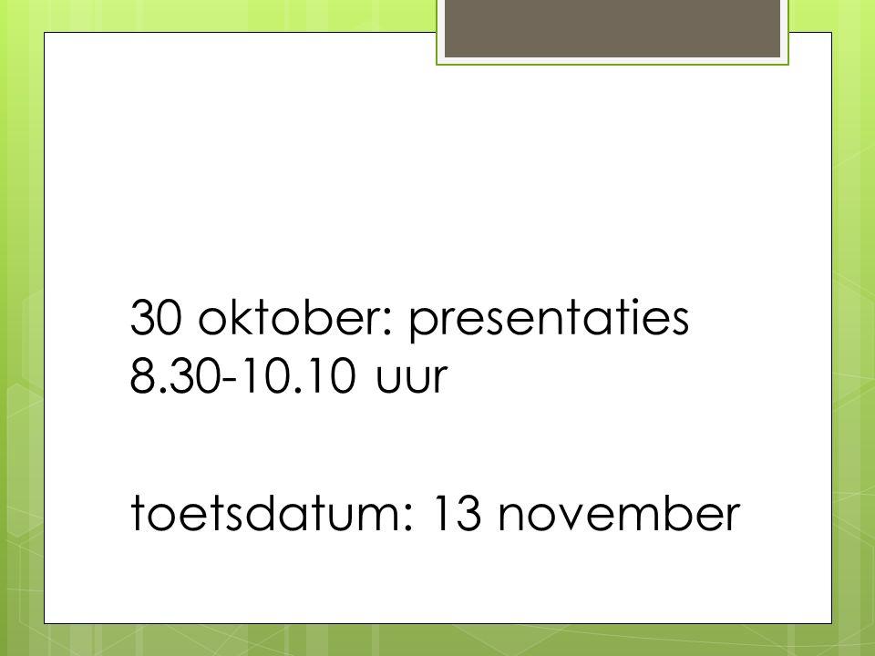 30 oktober: presentaties 8.30-10.10 uur toetsdatum: 13 november