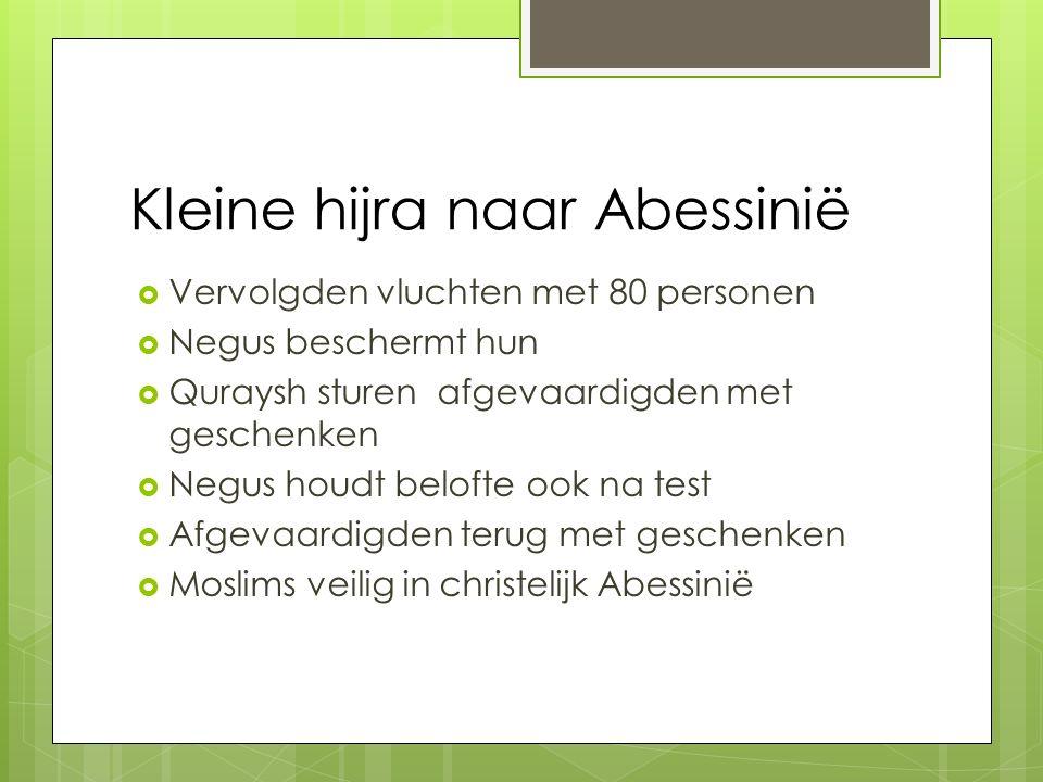 Kleine hijra naar Abessinië  Vervolgden vluchten met 80 personen  Negus beschermt hun  Quraysh sturen afgevaardigden met geschenken  Negus houdt belofte ook na test  Afgevaardigden terug met geschenken  Moslims veilig in christelijk Abessinië
