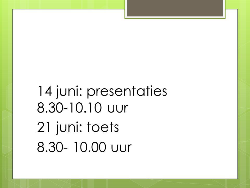14 juni: presentaties 8.30-10.10 uur 21 juni: toets 8.30- 10.00 uur