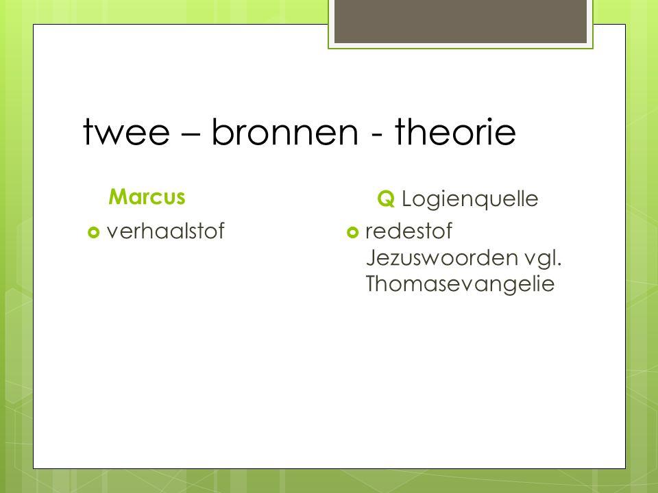 twee – bronnen - theorie Marcus  verhaalstof Q Logienquelle  redestof Jezuswoorden vgl. Thomasevangelie