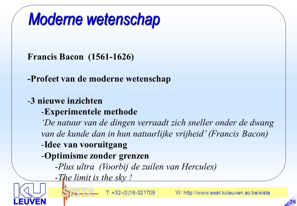 T: +32-(0)16-321709 W: http://www.esat.kuleuven.ac.be/sista 36 Moderne wetenschap Moderne wetenschap Francis Bacon (1561-1626) -Profeet van de moderne wetenschap -3 nieuwe inzichten -Experimentele methode 'De natuur van de dingen verraadt zich sneller onder de dwang van de kunde dan in hun natuurlijke vrijheid' (Francis Bacon) -Idee van vooruitgang -Optimisme zonder grenzen -Plus ultra (Voorbij de zuilen van Hercules) -The limit is the sky !