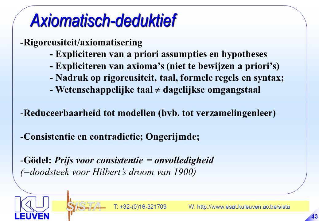 T: +32-(0)16-321709 W: http://www.esat.kuleuven.ac.be/sista 43 Axiomatisch-deduktief Axiomatisch-deduktief -Rigoreusiteit/axiomatisering - Expliciteren van a priori assumpties en hypotheses - Expliciteren van axioma's (niet te bewijzen a priori's) - Nadruk op rigoreusiteit, taal, formele regels en syntax; - Wetenschappelijke taal  dagelijkse omgangstaal -Reduceerbaarheid tot modellen (bvb.