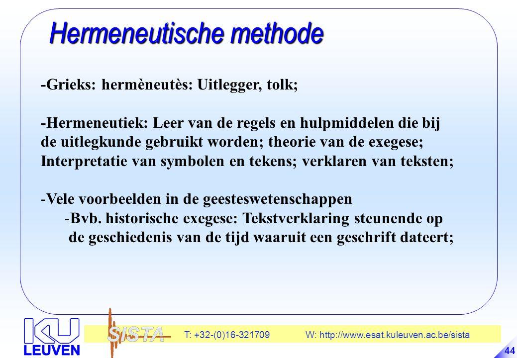 T: +32-(0)16-321709 W: http://www.esat.kuleuven.ac.be/sista 44 Hermeneutische methode Hermeneutische methode -Grieks: hermèneutès: Uitlegger, tolk; -Hermeneutiek: Leer van de regels en hulpmiddelen die bij de uitlegkunde gebruikt worden; theorie van de exegese; Interpretatie van symbolen en tekens; verklaren van teksten; -Vele voorbeelden in de geesteswetenschappen -Bvb.