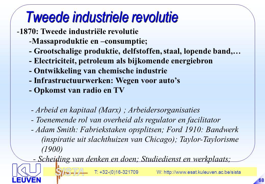 T: +32-(0)16-321709 W: http://www.esat.kuleuven.ac.be/sista 68 Tweede industriele revolutie Tweede industriele revolutie -1870: Tweede industriële revolutie -Massaproduktie en –consumptie; - Grootschalige produktie, delfstoffen, staal, lopende band,… - Electriciteit, petroleum als bijkomende energiebron - Ontwikkeling van chemische industrie - Infrastructuurwerken: Wegen voor auto's - Opkomst van radio en TV - Arbeid en kapitaal (Marx) ; Arbeidersorganisaties - Toenemende rol van overheid als regulator en facilitator - Adam Smith: Fabriekstaken opsplitsen; Ford 1910: Bandwerk (inspiratie uit slachthuizen van Chicago); Taylor-Taylorisme (1900) - Scheiding van denken en doen; Studiedienst en werkplaats;