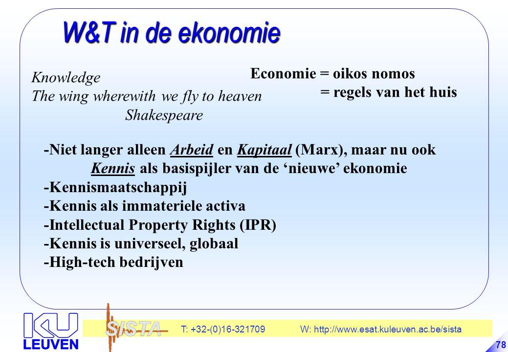 T: +32-(0)16-321709 W: http://www.esat.kuleuven.ac.be/sista 78 W&T in de ekonomie W&T in de ekonomie -Niet langer alleen Arbeid en Kapitaal (Marx), maar nu ook Kennis als basispijler van de 'nieuwe' ekonomie -Kennismaatschappij -Kennis als immateriele activa -Intellectual Property Rights (IPR) -Kennis is universeel, globaal -High-tech bedrijven Economie = oikos nomos = regels van het huis Knowledge The wing wherewith we fly to heaven Shakespeare